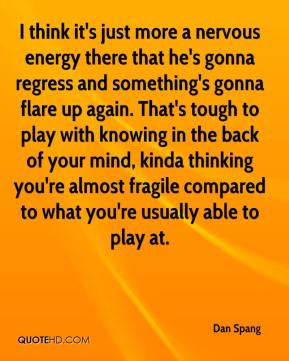 Dan Spang - I think it's just more a nervous energy there that he's gonna regress and something's gonna flare up again. That's tough to play with knowing in the back of your mind, kinda thinking you're almost fragile compared to what you're usually able to play at.