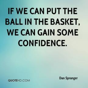 Dan Spranger - If we can put the ball in the basket, we can gain some confidence.