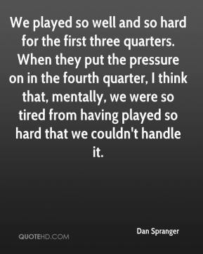 Dan Spranger - We played so well and so hard for the first three quarters. When they put the pressure on in the fourth quarter, I think that, mentally, we were so tired from having played so hard that we couldn't handle it.