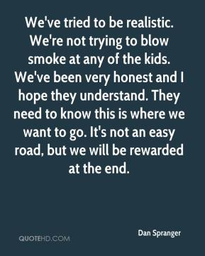 Dan Spranger - We've tried to be realistic. We're not trying to blow smoke at any of the kids. We've been very honest and I hope they understand. They need to know this is where we want to go. It's not an easy road, but we will be rewarded at the end.