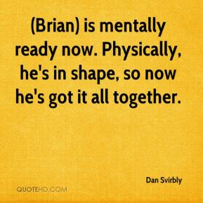 Dan Svirbly - (Brian) is mentally ready now. Physically, he's in shape, so now he's got it all together.
