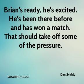 Brian's ready, he's excited. He's been there before and has won a match. That should take off some of the pressure.
