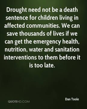 Dan Toole - Drought need not be a death sentence for children living in affected communities. We can save thousands of lives if we can get the emergency health, nutrition, water and sanitation interventions to them before it is too late.