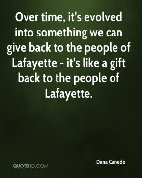 Dana Cañedo - Over time, it's evolved into something we can give back to the people of Lafayette - it's like a gift back to the people of Lafayette.