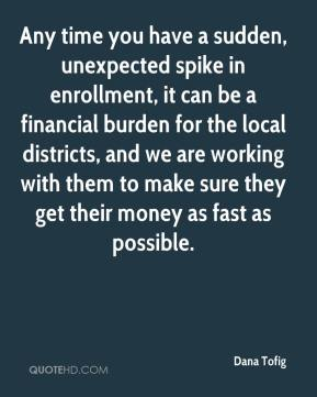 Dana Tofig - Any time you have a sudden, unexpected spike in enrollment, it can be a financial burden for the local districts, and we are working with them to make sure they get their money as fast as possible.