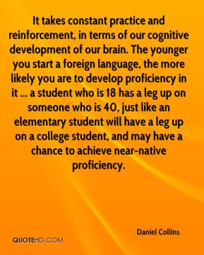 It takes constant practice and reinforcement, in terms of our cognitive development of our brain. The younger you start a foreign language, the more likely you are to develop proficiency in it ... a student who is 18 has a leg up on someone who is 40, just like an elementary student will have a leg up on a college student, and may have a chance to achieve near-native proficiency.
