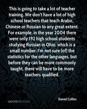 This is going to take a lot of teacher training. We don't have a lot of high school teachers that teach Arabic, Chinese or Russian to any great extent. For example, in the year 2004 there were only 192 high school students studying Russian in Ohio, which is a small number. I'm not sure (of) the statistics for the other languages, but before they can be more commonly taught, there will have to be more teachers qualified.