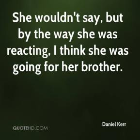 She wouldn't say, but by the way she was reacting, I think she was going for her brother.