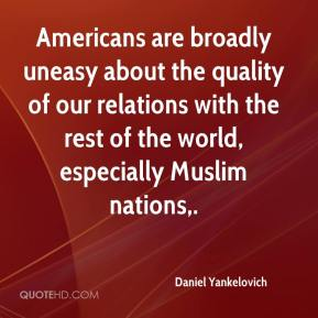 Daniel Yankelovich - Americans are broadly uneasy about the quality of our relations with the rest of the world, especially Muslim nations.