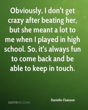 Obviously, I don't get crazy after beating her, but she meant a lot to me when I played in high school. So, it's always fun to come back and be able to keep in touch.