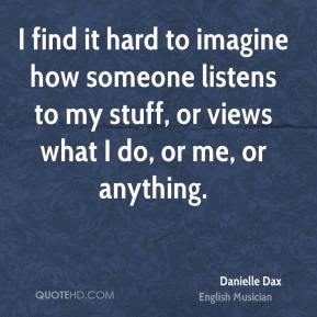 Danielle Dax - I find it hard to imagine how someone listens to my stuff, or views what I do, or me, or anything.
