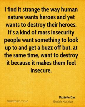 Danielle Dax - I find it strange the way human nature wants heroes and yet wants to destroy their heroes. It's a kind of mass insecurity people want something to look up to and get a buzz off but, at the same time, want to destroy it because it makes them feel insecure.
