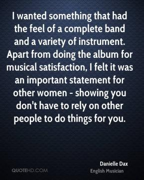Danielle Dax - I wanted something that had the feel of a complete band and a variety of instrument. Apart from doing the album for musical satisfaction, I felt it was an important statement for other women - showing you don't have to rely on other people to do things for you.