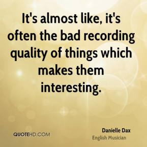 It's almost like, it's often the bad recording quality of things which makes them interesting.