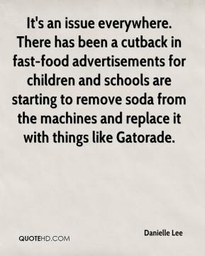 Danielle Lee - It's an issue everywhere. There has been a cutback in fast-food advertisements for children and schools are starting to remove soda from the machines and replace it with things like Gatorade.
