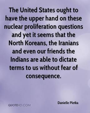 The United States ought to have the upper hand on these nuclear proliferation questions and yet it seems that the North Koreans, the Iranians and even our friends the Indians are able to dictate terms to us without fear of consequence.