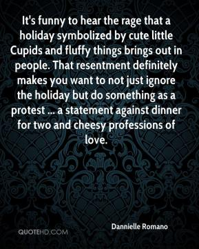 Dannielle Romano - It's funny to hear the rage that a holiday symbolized by cute little Cupids and fluffy things brings out in people. That resentment definitely makes you want to not just ignore the holiday but do something as a protest ... a statement against dinner for two and cheesy professions of love.