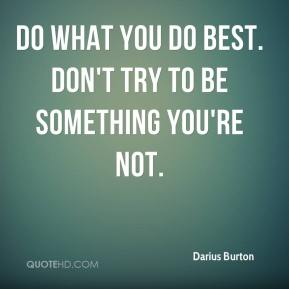 Do what you do best. Don't try to be something you're not.