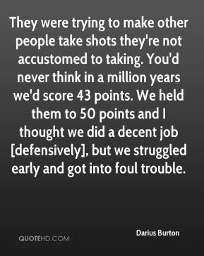 Darius Burton - They were trying to make other people take shots they're not accustomed to taking. You'd never think in a million years we'd score 43 points. We held them to 50 points and I thought we did a decent job [defensively], but we struggled early and got into foul trouble.