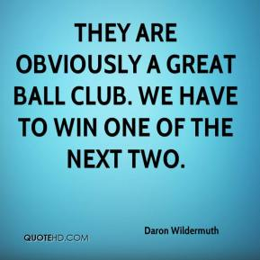 Daron Wildermuth - They are obviously a great ball club. We have to win one of the next two.