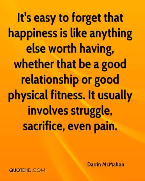 It's easy to forget that happiness is like anything else worth having, whether that be a good relationship or good physical fitness. It usually involves struggle, sacrifice, even pain.