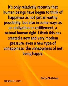 Darrin McMahon - It's only relatively recently that human beings have begun to think of happiness as not just an earthy possibility, but also in some ways as an obligation or entitlement, a natural human right. I think this has created a new and very modern pressure, even a new type of unhappiness: the unhappiness of not being happy.