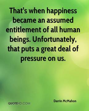 That's when happiness became an assumed entitlement of all human beings. Unfortunately, that puts a great deal of pressure on us.