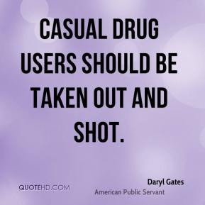 Casual drug users should be taken out and shot.