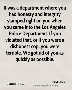 Daryl Gates - It was a department where you had honesty and integrity stamped right on you when you came into the Los Angeles Police Department. If you violated that, or if you were a dishonest cop, you were terrible. We got rid of you as quickly as possible.