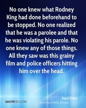 Daryl Gates - No one knew what Rodney King had done beforehand to be stopped. No one realized that he was a parolee and that he was violating his parole. No one knew any of those things. All they saw was this grainy film and police officers hitting him over the head.