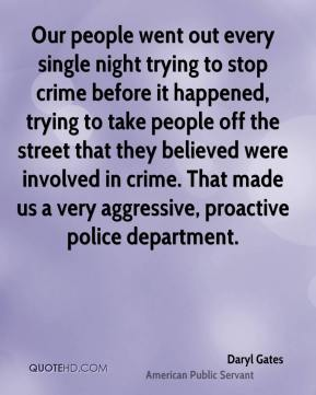 Daryl Gates - Our people went out every single night trying to stop crime before it happened, trying to take people off the street that they believed were involved in crime. That made us a very aggressive, proactive police department.