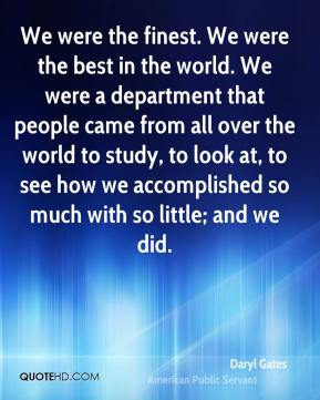 Daryl Gates - We were the finest. We were the best in the world. We were a department that people came from all over the world to study, to look at, to see how we accomplished so much with so little; and we did.