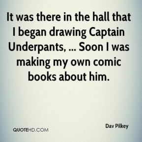 Dav Pilkey - It was there in the hall that I began drawing Captain Underpants, ... Soon I was making my own comic books about him.