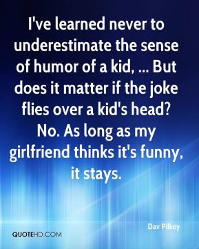 Dav Pilkey - I've learned never to underestimate the sense of humor of a kid, ... But does it matter if the joke flies over a kid's head? No. As long as my girlfriend thinks it's funny, it stays.