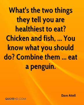 Dave Attell - What's the two things they tell you are healthiest to eat? Chicken and fish, ... You know what you should do? Combine them ... eat a penguin.