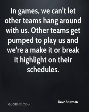 Dave Bowman - In games, we can't let other teams hang around with us. Other teams get pumped to play us and we're a make it or break it highlight on their schedules.