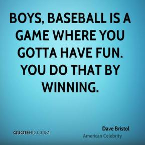 Boys, baseball is a game where you gotta have fun. You do that by winning.
