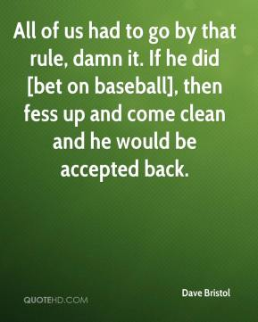 Dave Bristol - All of us had to go by that rule, damn it. If he did [bet on baseball], then fess up and come clean and he would be accepted back.