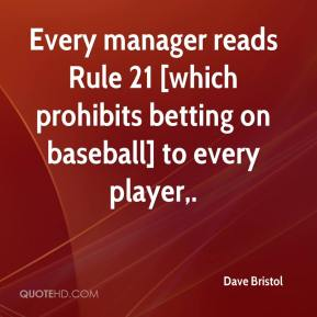 Dave Bristol - Every manager reads Rule 21 [which prohibits betting on baseball] to every player.
