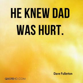 Dave Fullerton - He knew dad was hurt.