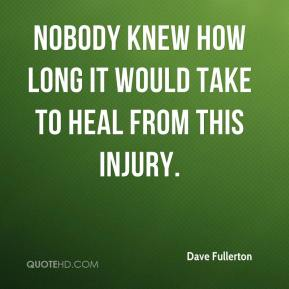Dave Fullerton - Nobody knew how long it would take to heal from this injury.