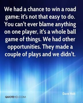Dave Holt - We had a chance to win a road game; it's not that easy to do. You can't ever blame anything on one player, it's a whole ball game of things. We had other opportunities. They made a couple of plays and we didn't.