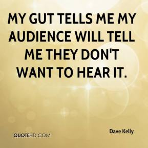 Dave Kelly - My gut tells me my audience will tell me they don't want to hear it.