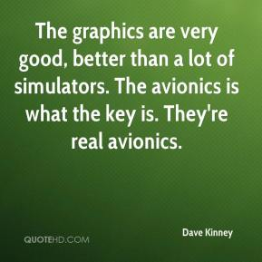 The graphics are very good, better than a lot of simulators. The avionics is what the key is. They're real avionics.