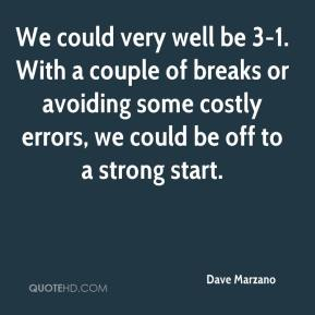 Dave Marzano - We could very well be 3-1. With a couple of breaks or avoiding some costly errors, we could be off to a strong start.