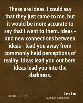 These are ideas. I could say that they just came to me, but it would be more accurate to say that I went to them. Ideas - and new connections between ideas - lead you away from commonly held perceptions of reality. Ideas lead you out here. Ideas lead you into the darkness.