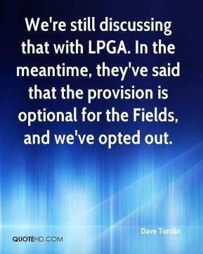 Dave Tomlin - We're still discussing that with LPGA. In the meantime, they've said that the provision is optional for the Fields, and we've opted out.