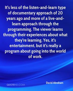 David Abraham - It's less of the listen-and-learn type of documentary approach of 20 years ago and more of a live-and-learn approach through the programming. The viewer learns through their experiences about what they're learning. Yes, it's entertainment, but it's really a program about going into the world of work.