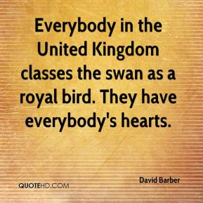 David Barber - Everybody in the United Kingdom classes the swan as a royal bird. They have everybody's hearts.