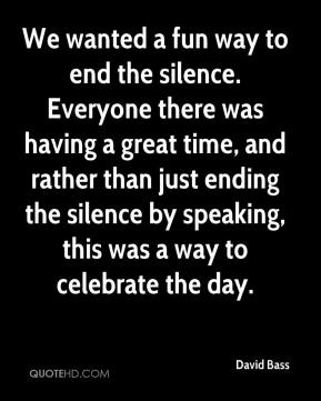 David Bass - We wanted a fun way to end the silence. Everyone there was having a great time, and rather than just ending the silence by speaking, this was a way to celebrate the day.
